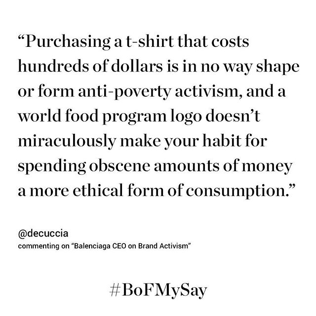 Young consumers have become more concerned with social and environmental causes, favouring labels that align with their values over those that don t. Brands like Balenciaga have responded by incorporating activism into their strategy   but some causes can venture into controversial territory. [Link in bio] BoF user @decuccia believes that buying into these ideas doesn t mean the customer has made an ethical choice. Do you agree?  We love hearing your opinion and will monitor user comments for publication across our social media channels, website and email. Use the comment function on our website (at the end of each article) or add the hashtag #BoFMySay on social media to submit your opinion, thoughts and feedback on any article. #fashion #activism #balenciaga